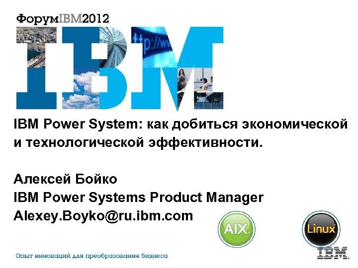 IBM Power System: как добиться экономической и технологической эффективности. Алексей Бойко IBM Power Systems