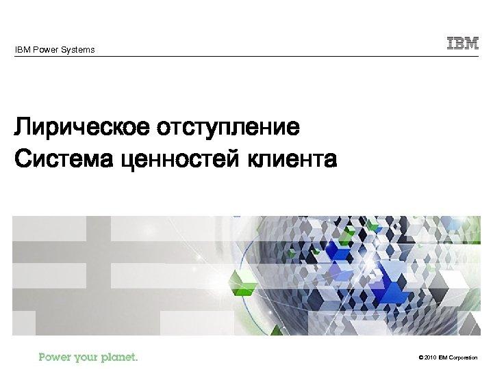 IBM Power Systems Лирическое отступление Система ценностей клиента © 2010 IBM Corporation