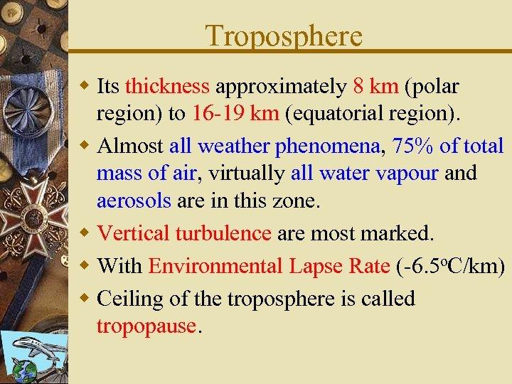 Troposphere w Its thickness approximately 8 km (polar region) to 16 -19 km (equatorial