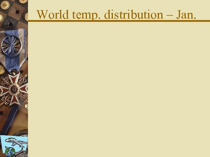 World temp. distribution – Jan.