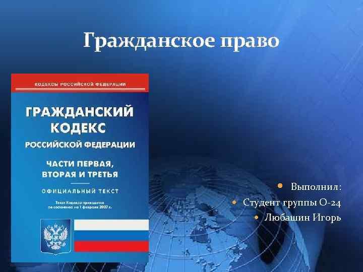Гражданское право Выполнил: Студент группы О-24 Любашин Игорь
