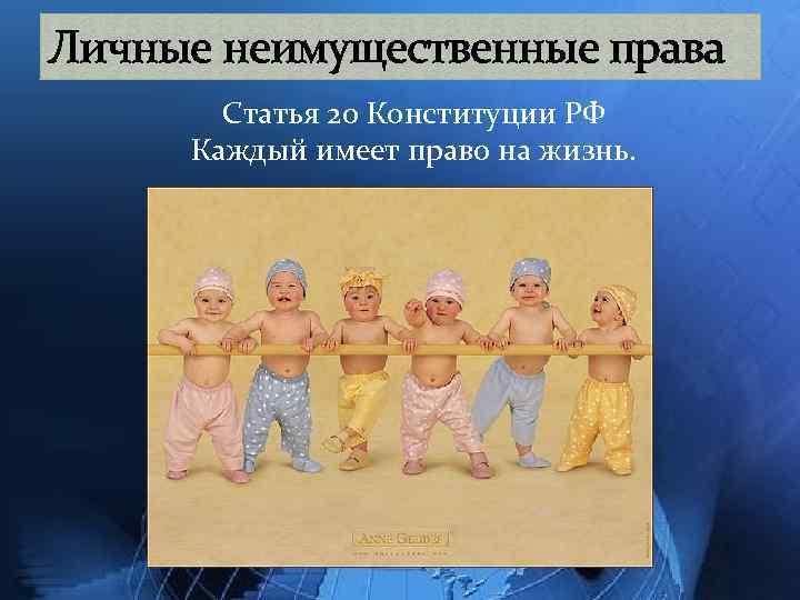Личные неимущественные права Статья 20 Конституции РФ Каждый имеет право на жизнь.