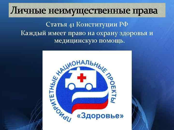 Личные неимущественные права Статья 41 Конституции РФ Каждый имеет право на охрану здоровья и