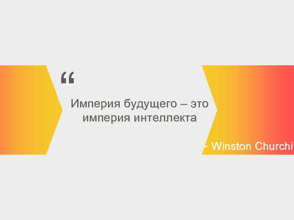 """ Империя будущего – это империя интеллекта - Winston Churchil"