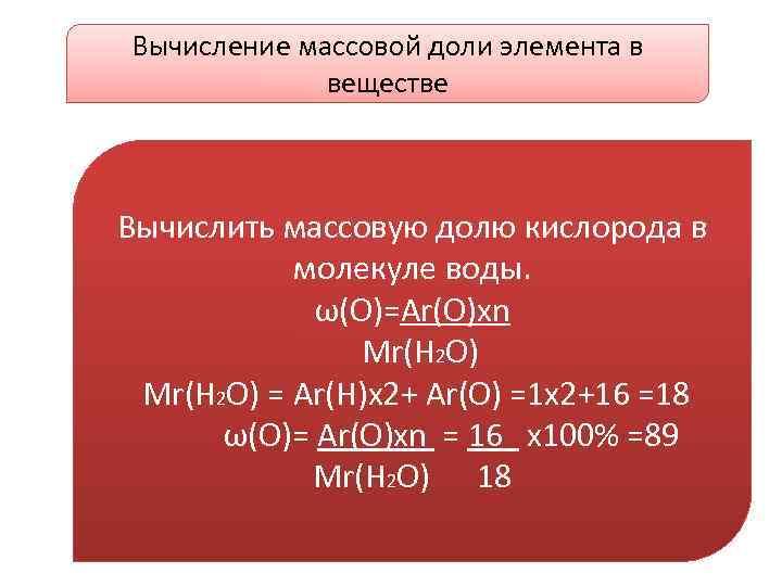 Вычисление массовой доли элемента в веществе Вычислить массовую долю кислорода в молекуле воды. ω(О)=Аr(О)хn
