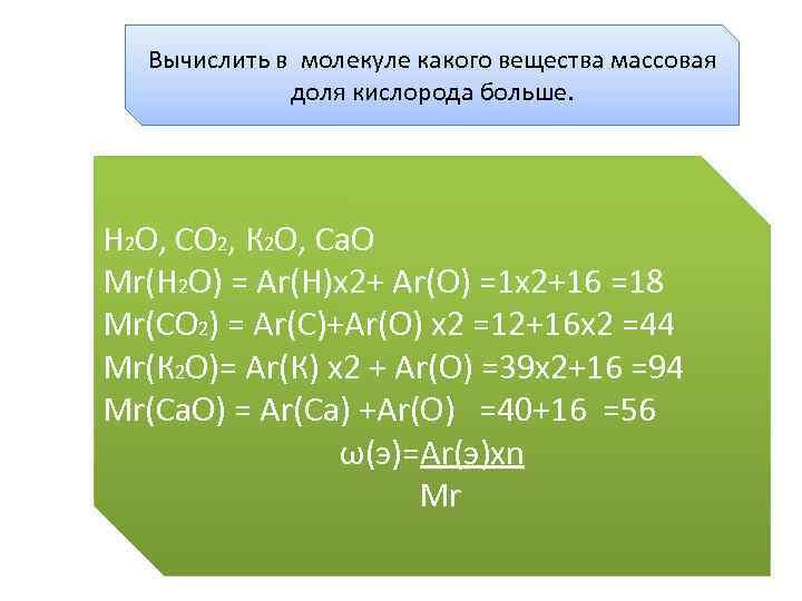 Вычислить в молекуле какого вещества массовая доля кислорода больше. Н 2 О, СО 2,