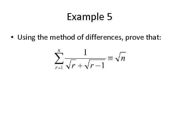 Example 5 • Using the method of differences, prove that: