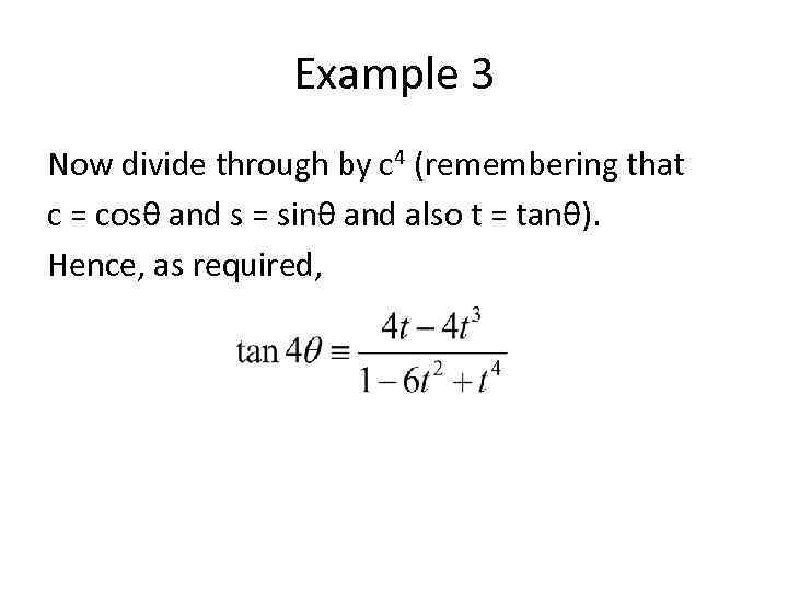 Example 3 Now divide through by c 4 (remembering that c = cosθ and