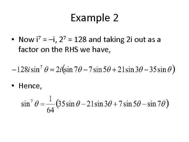Example 2 • Now i 7 = –i, 27 = 128 and taking 2