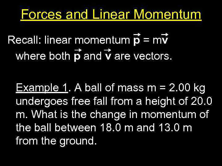 Forces and Linear Momentum Recall: linear momentum p = mv where both p