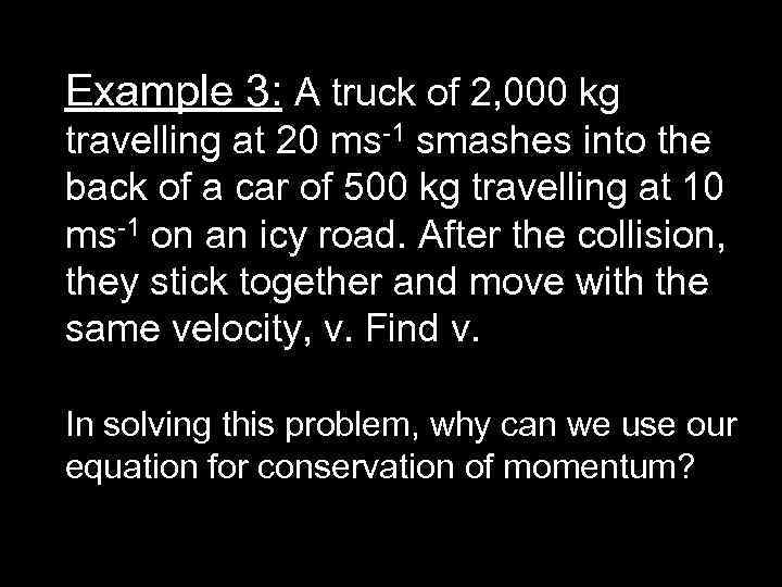 Example 3: A truck of 2, 000 kg travelling at 20 ms-1 smashes into