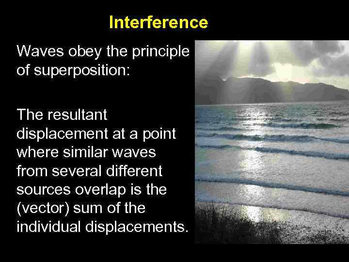 Interference Waves obey the principle of superposition: The resultant displacement at a point where