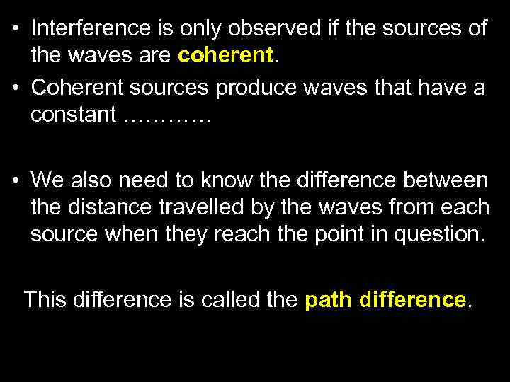 • Interference is only observed if the sources of the waves are coherent.