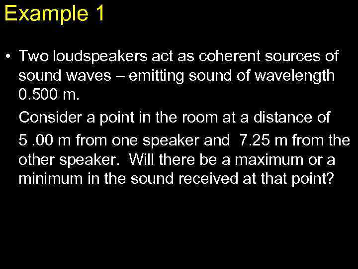 Example 1 • Two loudspeakers act as coherent sources of sound waves – emitting