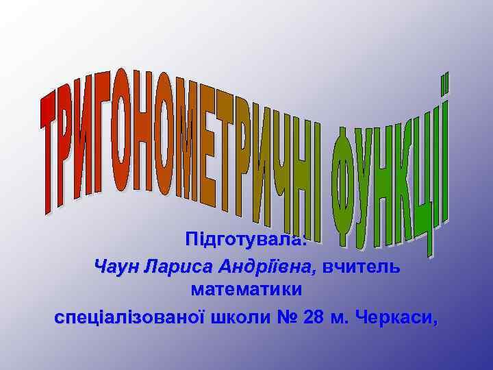 Підготувала: Чаун Лариса Андріївна, вчитель математики спеціалізованої школи № 28 м. Черкаси,