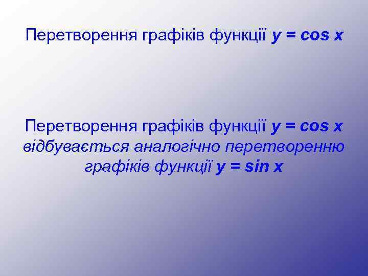Перетворення графіків функції y = cos x відбувається аналогічно перетворенню графіків функції y =