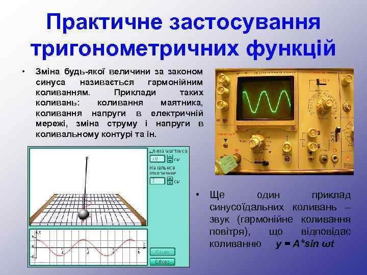 Практичне застосування тригонометричних функцій • Зміна будь-якої величини за законом синуса називається гармонійним коливанням.