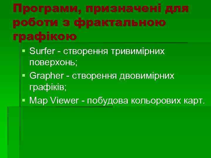 Програми, призначені для роботи з фрактальною графікою § Surfer - створення тривимірних поверхонь; §