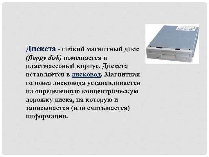 Дискета - гибкий магнитный диск (floppy disk) помещается в пластмассовый корпус. Дискета вставляется в