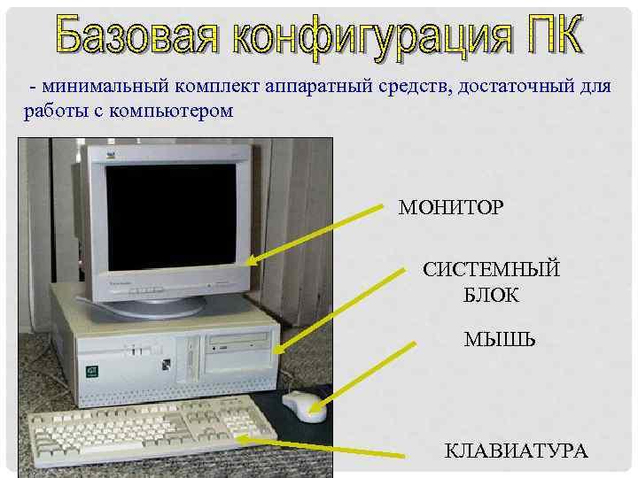 - минимальный комплект аппаратный средств, достаточный для работы с компьютером МОНИТОР СИСТЕМНЫЙ БЛОК
