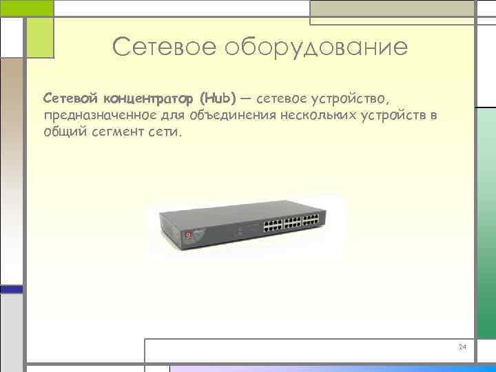 Сетевое оборудование Сетевой концентратор (Hub) — сетевое устройство, предназначенное для объединения нескольких устройств в