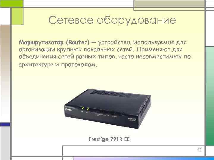 Сетевое оборудование Маршрутизатор (Router) — устройство, используемое для организации крупных локальных сетей. Применяют для