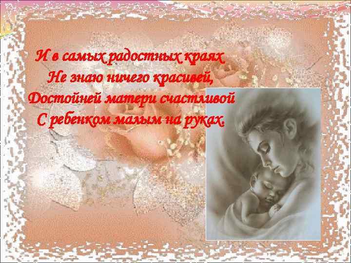 И в самых радостных краях Не знаю ничего красивей, Достойней матери счастливой С ребенком