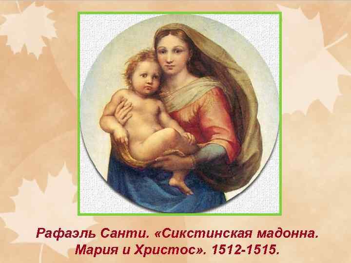 Рафаэль Санти. «Сикстинская мадонна. Мария и Христос» . 1512 -1515.