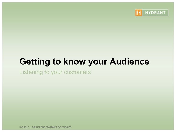 Getting to know your Audience Listening to your customers HYDRANT | CONNECTING CUSTOMER EXPERIENCES