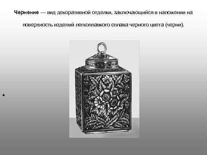 Чернение — вид декоративной отделки, заключающийся в наложении на поверхность изделий легкоплавкого сплава черного