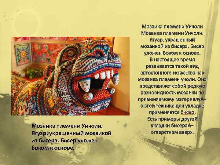 Мозаика племени Уичоли. Ягуар, украшенный мозаикой из бисера. Бисер уложен боком к основе. Мозаика