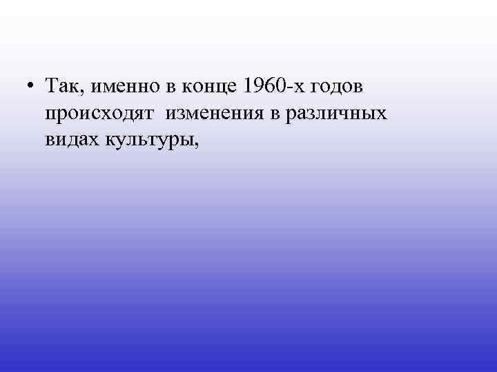 • Так, именно в конце 1960 -x годов происходят изменения в различных видах