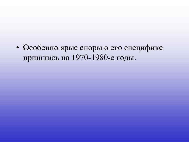 • Особенно ярые споры о его специфике пришлись на 1970 -1980 -е годы.