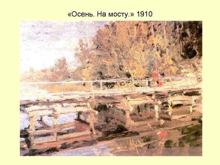 «Осень. На мосту. » 1910