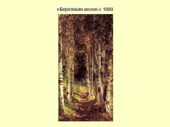 «Березовая аллея. » 1880