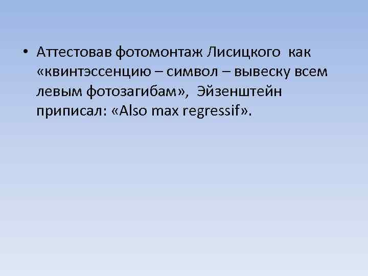 • Аттестовав фотомонтаж Лисицкого как «квинтэссенцию – символ – вывеску всем левым фотозагибам»