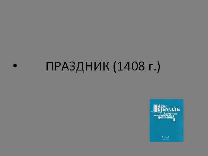 • ПРАЗДНИК (1408 г. )