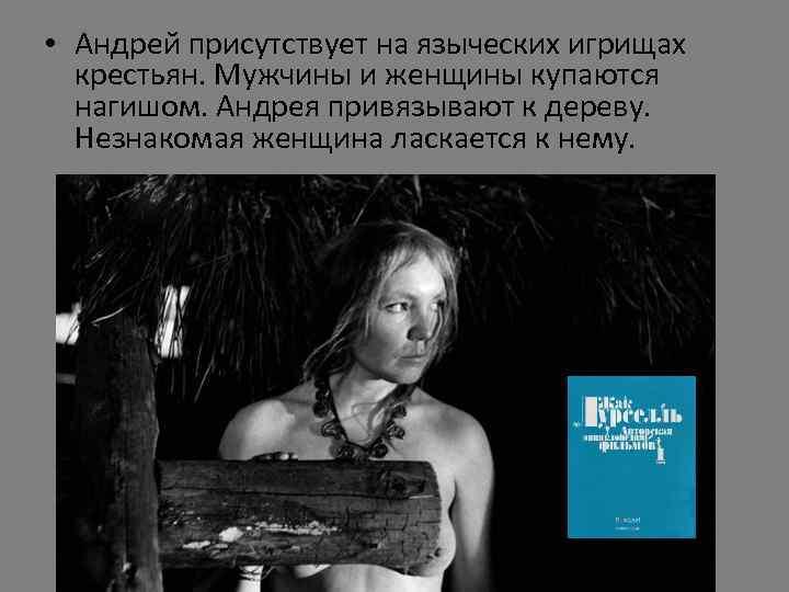 • Андрей присутствует на языческих игрищах крестьян. Мужчины и женщины купаются нагишом. Андрея