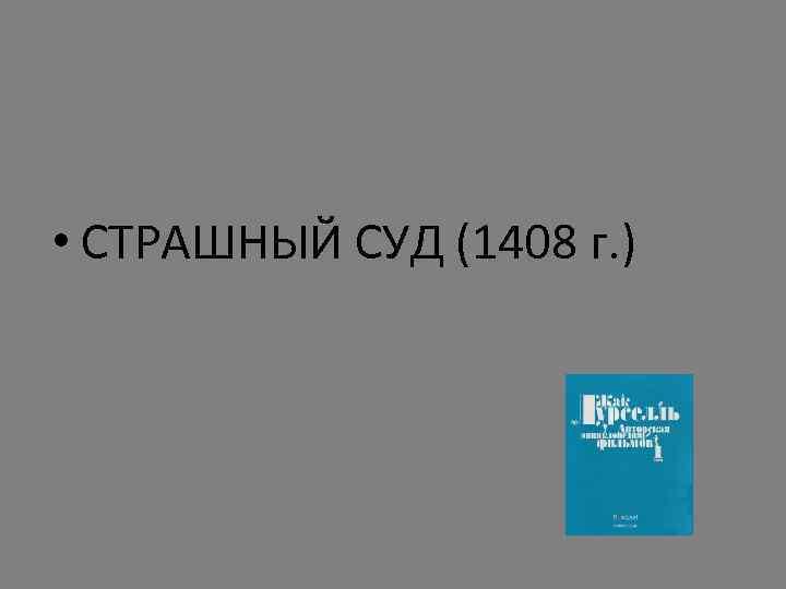 • СТРАШНЫЙ СУД (1408 г. )