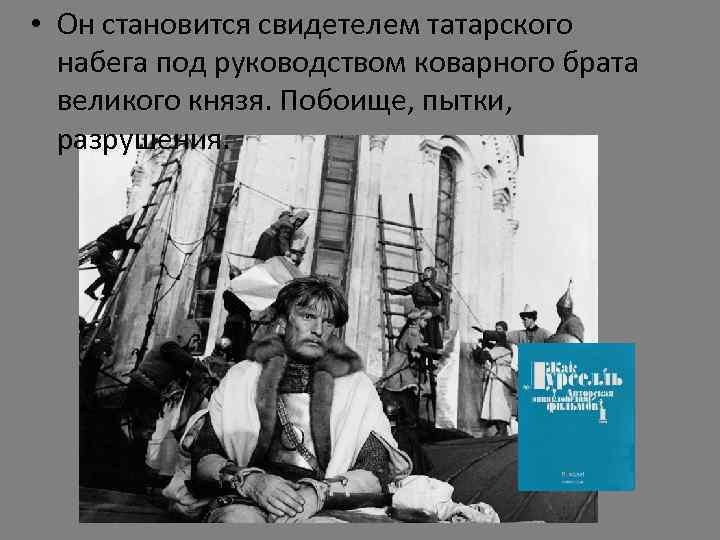 • Он становится свидетелем татарского набега под руководством коварного брата великого князя. Побоище,