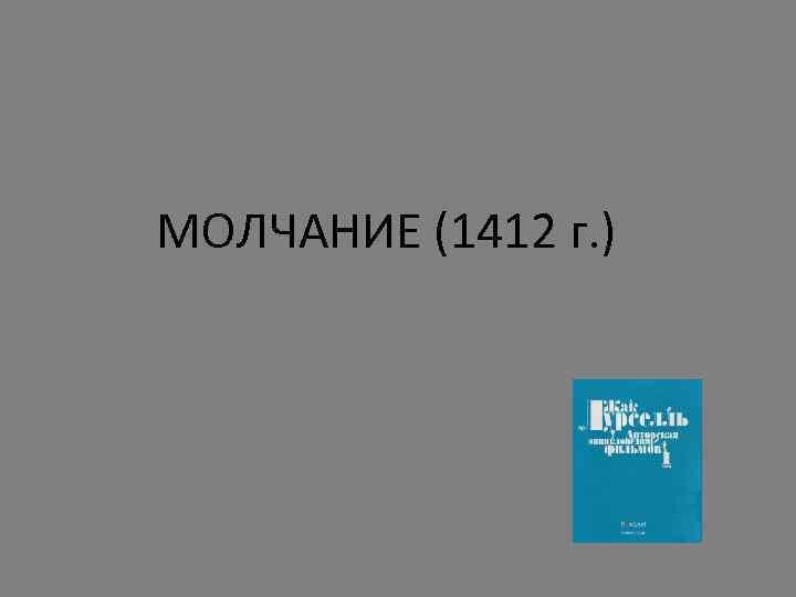 МОЛЧАНИЕ (1412 г. )