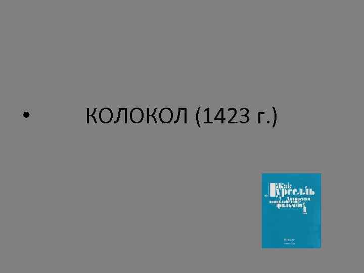 • КОЛОКОЛ (1423 г. )