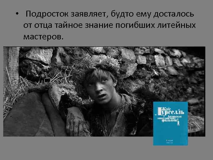 • Подросток заявляет, будто ему досталось от отца тайное знание погибших литейных мастеров.