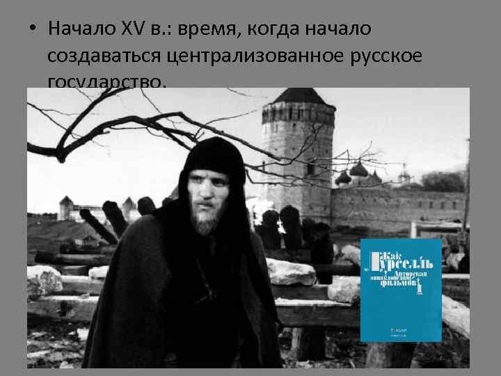 • Начало XV в. : время, когда начало создаваться централизованное русское государство.