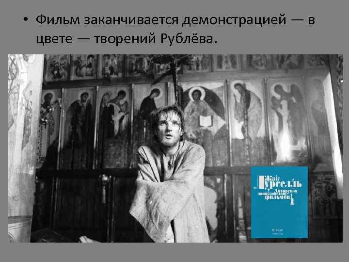• Фильм заканчивается демонстрацией — в цвете — творений Рублёва.