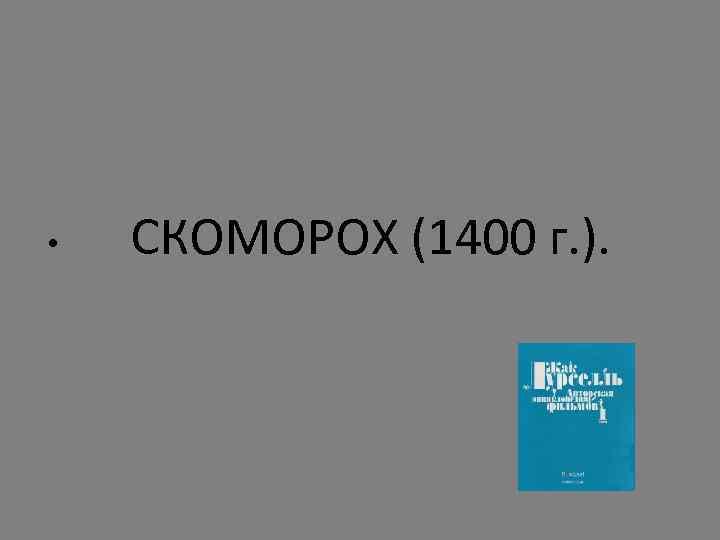 • СКОМОРОХ (1400 г. ).