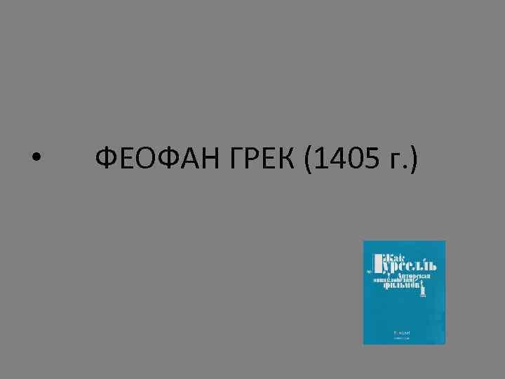 • ФЕОФАН ГРЕК (1405 г. )