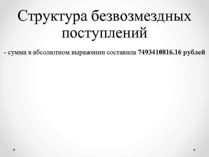 Структура безвозмездных поступлений - сумма в абсолютном выражении составила 7493410816. 16 рублей