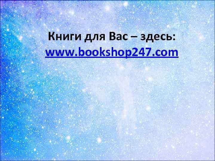 Книги для Вас – здесь: www. bookshop 247. com