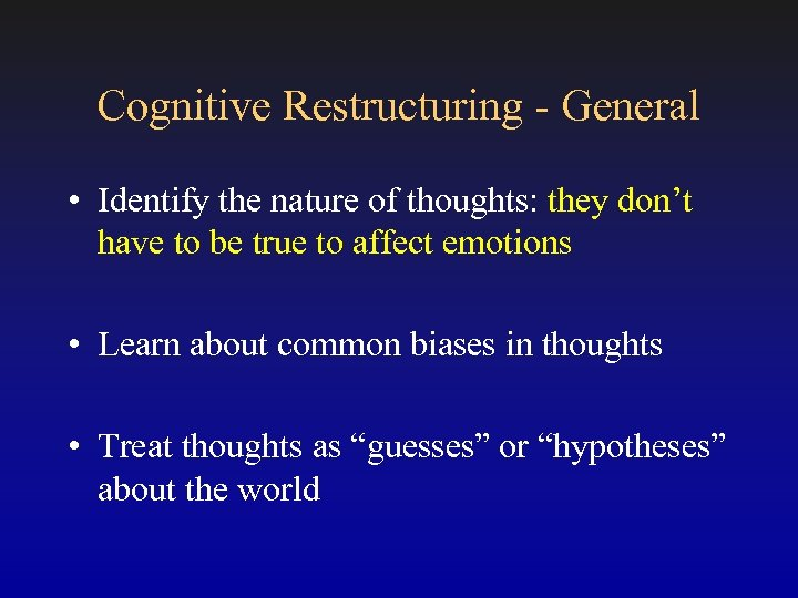 Cognitive Restructuring - General • Identify the nature of thoughts: they don't have to